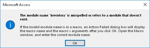 Microsoft Access error: The module name '...' is misspelled or refers to a module that doesn't exist. If the invalid module name is in a macro, an Action Failed dialog box will display the macro name and the macro's arguments after you click OK. Open the Macro window, and enter the correct module name.